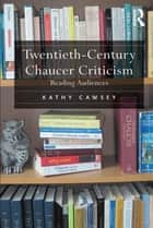 Twentieth-Century Chaucer Criticism - Reading Audiences ebook by Kathy Cawsey