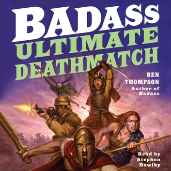 Badass: Ultimate Deathmatch - Skull-Crushing True Stories of the Most Hardcore Duels, Showdowns, Fistfights, Last Stands, Suicide Charges, and Military Engagements of All Time audiobook by Ben Thompson