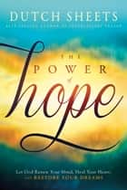 The Power of Hope - Let God Renew Your Mind, Heal Your Heart, and Restore Your Dreams eBook by Dutch Sheets