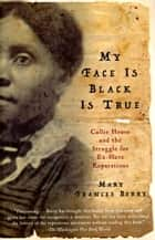My Face Is Black Is True - Callie House and the Struggle for Ex-Slave Reparations eBook by Mary Frances Berry