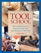Tool School - The Complete Guide to Using Your Tools from Tape Measures to Table Saws ebook by Monte Burch
