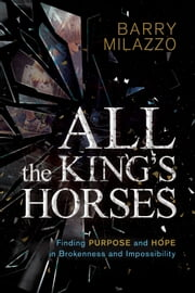 All the King's Horses - Finding Purpose and Hope in Brokenness and Impossibility ebook by Barry Milazzo
