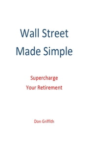 Wall Street Made Simple: Supercharge Your Retirement ebook by Don Griffith
