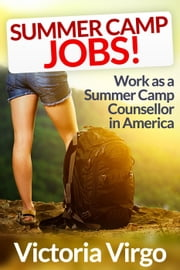 Summer Camp Jobs (How to Have the Best Summer Ever Working As a Camp Counsellor in America) ebook by Victoria Virgo