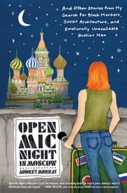 Open Mic Night in Moscow - And Other Stories from My Search for Black Markets, Soviet Architecture, and Emotionally Unavailable Russian Men ebook by Audrey Murray