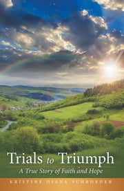 Trials to Triumph - A True Story of Faith and Hope ebook by Kristine Diana Schroeder
