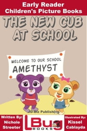 The New Cub At School: Early Reader - Children's Picture Books ebook by Nichole Streeter, Kissel Cablayda