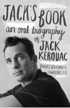 Jack's Book - An Oral Biography of Jack Kerouac ebook by Barry Gifford, Lawrence Lee