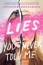 Lies You Never Told Me ebook by Jennifer Donaldson