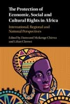 The Protection of Economic, Social and Cultural Rights in Africa ebook by Danwood Mzikenge Chirwa,Lilian Chenwi