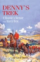 Denny's Trek: A Mountie's Memoir of the March West ebook by Cecil E. Denny