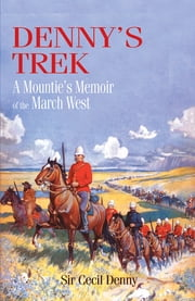 Denny's Trek: A Mountie's Memoir of the March West - A Mountie's Memoir of the March West ebook by Cecil E. Denny