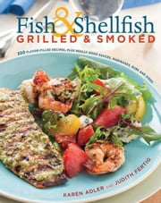 Fish & Shellfish, Grilled & Smoked - 300 Foolproof Recipes for Everything from Amberjack to Whitefish, Plus Really Good Rubs, Marvelous M ebook by Karen Adler,Judith M. Fertig