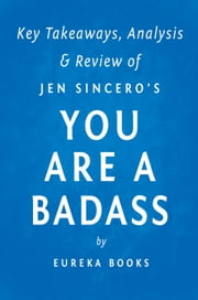 You are a Badass: by Jen Sincero | Key Takeaways, Analysis & Review - How to Stop Doubting Your Greatness and Start Living an Awesome Life ebook by Eureka Books