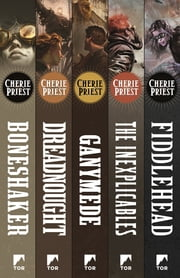 The Complete Clockwork Century - Boneshaker, Dreadnought, Ganymede, Inexplicables, Fiddlehead ebook by Cherie Priest