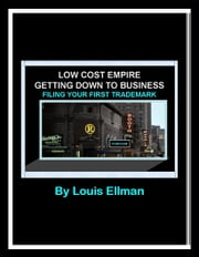 Low Cost Empire - Getting Down To Business - Filing Your First Trademark ebook by Louis Ellman
