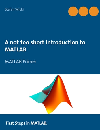 A not too short Introduction to MATLAB - MATLAB Primer ebook by Stefan Wicki
