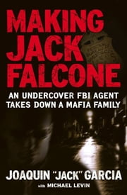 "Making Jack Falcone - An Undercover FBI Agent Takes Down a Mafia Family ebook by Michael Levin,Joaquin  ""Jack"" Garcia"