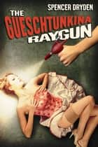 The Gueschtunkina Ray Gun ebook by Spencer Dryden