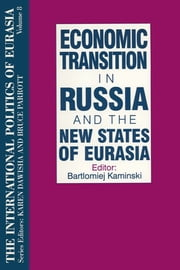 The International Politics of Eurasia: v. 8: Economic Transition in Russia and the New States of Eurasia ebook by S. Frederick Starr,Karen Dawisha