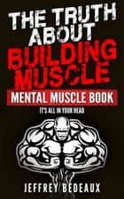 The Truth About Building Muscle: It's All in Your Head ebook by Jeffrey Bedeaux