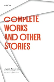Complete Works and Other Stories ebook by Augusto Monterroso,Edith  Grossman,Will H.  Corral