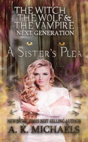 The Witch, The Wolf and The Vampire: Next Generation, A Sister's Plea - The Witch, The Wolf and The Vampire, #6 ebook by A K Michaels
