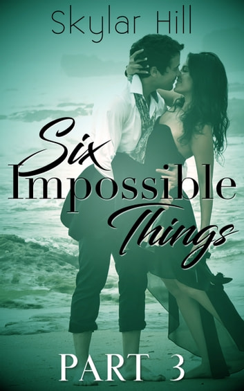 Six Impossible Things - Part Three ebook by Skylar Hill