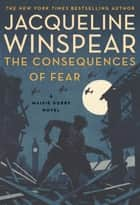 The Consequences of Fear - A Maisie Dobbs Novel ebook by Jacqueline Winspear