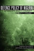 Defence Policy of Nigeria: Capability and Context ebook by Celestine Oyom Bassey and Charles Quarker Dokubo
