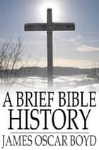 A Brief Bible History - A Survey of the Old and New Testaments ebook by James Oscar Boyd, John Gresham Machen