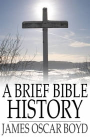 A Brief Bible History - A Survey of the Old and New Testaments ebook by James Oscar Boyd,John Gresham Machen