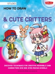 How to Draw Manga Chibis & Cute Critters - Discover techniques for creating adorable chibi characters and doe-eyed manga animals ebook by Samantha Whitten