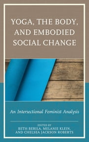 Yoga, the Body, and Embodied Social Change - An Intersectional Feminist Analysis ebook by Beth Berila,Melanie Klein,Chelsea Jackson Roberts,Ariane M. Balizet,Jacoby Ballard,Diana York Blaine,Mary Bunn,Beth S. Catlett,Kimberly Dark,Lauren Eckstrom,Jillian Ford,Thalia González,Marcelle M. Haddix,Carol Horton,Kerrie Kauer,Roopa Kaushik-Brown,Karishma Kripalani,Punam Mehta,Steffany Moonaz,Jennifer Musial,Whitney Myers,Enoch H. Page,Sarah L. Schrank,Maria Velazquez
