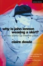 Why Is John Lennon Wearing a Skirt? - and Other Stand-up Theatre Plays ebook by Ms Claire Dowie