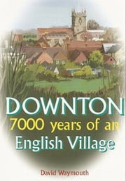 Downton: 7000 years of an English village ebook by David Waymouth