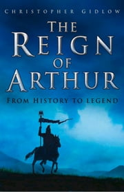 Reign of Arthur - From History to Legend ebook by Christopher Gidlow