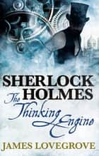 Sherlock Holmes - The Thinking Engine ebook by James Lovegrove