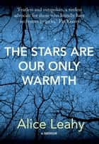 The Stars Are Our Only Warmth eBook by Alice Leahy, Catherine Cleary