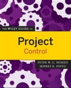 The Wiley Guide to Project Control ebook by Peter Morris, Jeffrey K. Pinto