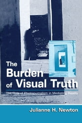 The Burden of Visual Truth - The Role of Photojournalism in Mediating Reality ebook by Julianne Newton