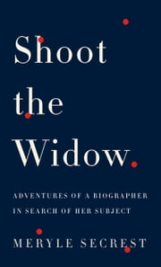 Shoot the Widow - Adventures of a Biographer in Search of Her Subject ebook by Meryle Secrest