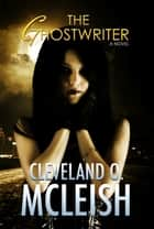 The Ghostwriter ebook by Cleveland O. McLeish