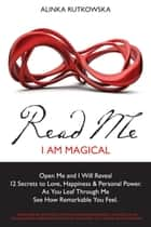 Read Me - I am Magical - Open Me and I Will Reveal 12 Secrets to Love, Happiness & Personal Power. As You Leaf Through Me See How Remarkable You Feel. ebook by Alinka Rutkowska, Eren Ulsever, Chris Horton