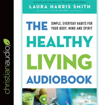 The Healthy Living Audiobook - Simple, Everyday Habits for Your Body, Mind and Spirit audiobook by Laura Harris Smith, C.N.C., B.S.O.M.