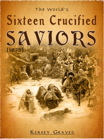 The World's Sixteen Crucified Saviors ebook by Kersey Graves