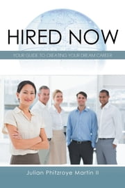 Hired Now - Your Guide to Creating Your Dream Career ebook by Julian Phitzroye Martin II