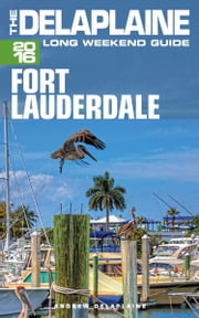 Fort Lauderdale: The Delaplaine 2016 Long Weekend Guide ebook by Andrew Delaplaine