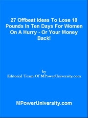 27 Offbeat Ideas To Lose 10 Pounds In Ten Days For Women On A Hurry Or Your Money Back! ebook by Editorial Team Of MPowerUniversity.com