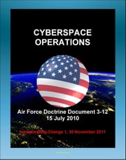 Air Force Doctrine Document 3-12, Cyberspace Operations: Malware, Network Defense, Definitions, Policy and Doctrine, U.S. National Cyberspace Policy, United States Strategic Command ebook by Progressive Management